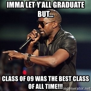 Kanye - Imma let y'all Graduate but... Class of 09 was the best class of all time!!!