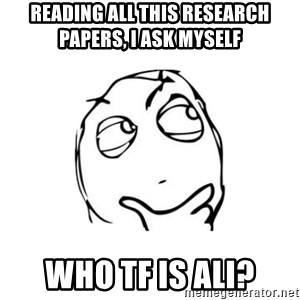 thinking guy - Reading all this research papers, I ask myself Who TF is ali?