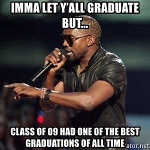 Kanye - Imma let y'all Graduate but... class of 09 had one of the best graduations of all time
