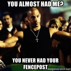 Dom Fast and Furious - You almost had me? You never had your fencepost