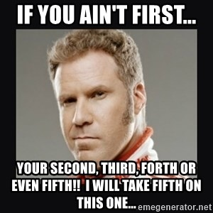 ricky bobby  - If you ain't first... your second, THIRD, forth or even fifth!!  I will take fifth on this one...