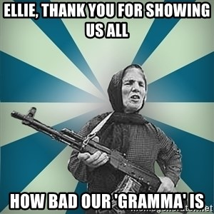 badgrandma - ellie, thank you for showing us all how bad our 'gramma' is