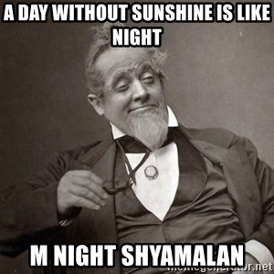 1889 [10] guy - a day without sunshine is like night m night shyamalan
