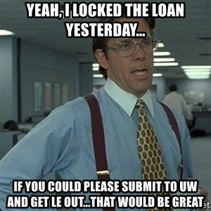 Yeah that'd be great... - yeah, i locked the loan yesterday... if you could please submit to uw and get le out...that would be great