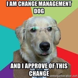 Business Dog - I AM CHANGE MANAGEMENT DOG AND I APPROVE OF THIS CHANGE