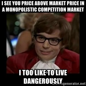 Dangerously Austin Powers - I see you price above market price in a monopolistic competition market I too like to live dangerously