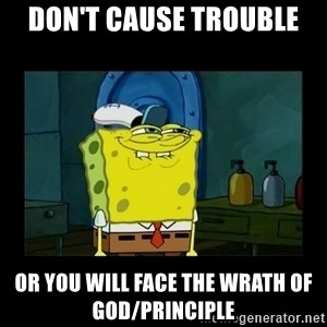 didnt you squidward - don't cause trouble or you will face the wrath of god/principle