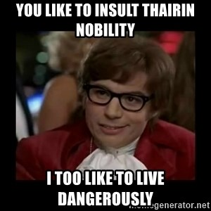 Dangerously Austin Powers - You like to insult thairin nobility I too like to live dangerously