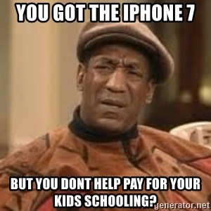 Confused Bill Cosby  - You got the iphone 7 But yoU dont help paY for your kids schooling?