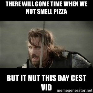 But it is not this Day ARAGORN - there will come time when we nut smell pizza but it nut this day cest vid