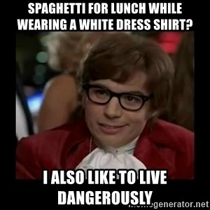 Dangerously Austin Powers - Spaghetti for lUnch while weAring a white dress shirt? I also like to live dangerously