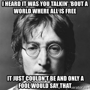 John Lennon - I heard it was you Talkin' 'bout a world Where all is free   It just couldn't be And only a fool would say that