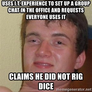 really high guy - uses I.T. Experience to set up a group chat in the office and requests everyone uses it claims he did not rig dice