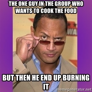 The Rock Cooking - the one guy in the group who wants to cook the food but then he end up burning it