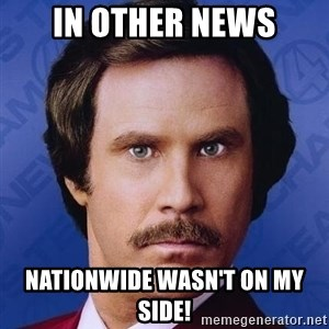 Ron Burgundy - IN OTHER NEWS NATIONWIDE WASN'T ON MY SIDE!