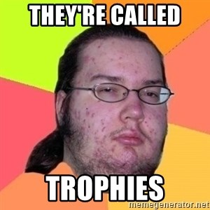 Fat Nerd guy - They're called  Trophies