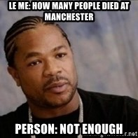 Xzibit WTF - Le me: how many people died at manchester Person: not enough