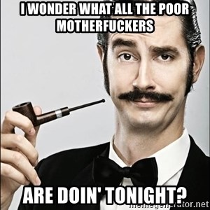Rich Guy - I wonder wHat all the poor motherfuckers ArE doin' tonight?