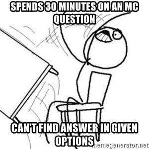 Flip table meme - spends 30 minutes on an MC question can't find answer in given options