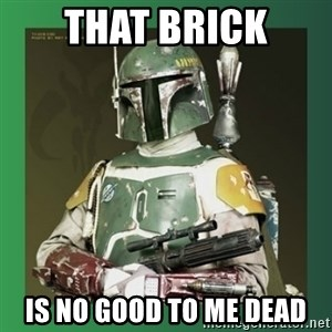 Boba Fett - That brick Is no good to me dead