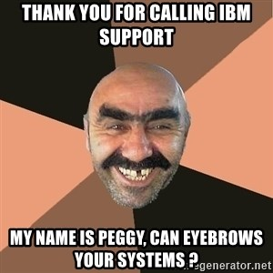 Provincial Man - Thank you For calling IBM support My name is Peggy, Can eyebrows your systems ?