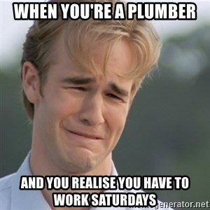 Dawson's Creek - When you're a plumber And you realise you have to work saturdays