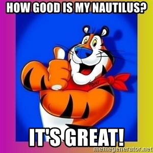 Tony The Tiger - HOW GOOD IS MY NAUTILUS? It's great!