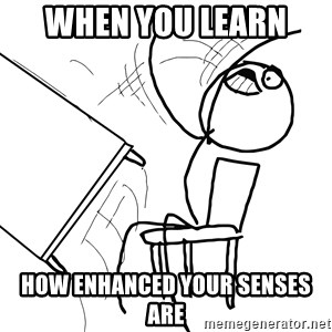 Desk Flip Rage Guy - WHEN YOU LEARN  HOW ENHANCED YOUR SENSES ARE