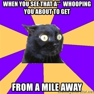 Anxiety Cat - when you see that a**  whooping you about to get from a mile away