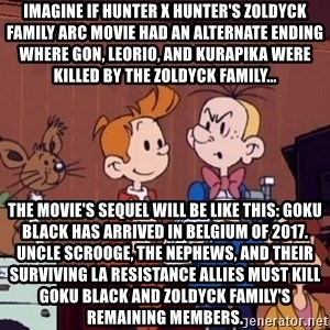 This is Spirou and Fantasio reporting... - Imagine if Hunter x Hunter's Zoldyck Family arc movie had an alternate ending where Gon, Leorio, and Kurapika were killed by the Zoldyck Family... The movie's sequel will be like this: Goku Black has arrived in Belgium of 2017. Uncle Scrooge, the nephews, and their surviving La Resistance allies must kill Goku Black and Zoldyck Family's remaining members.