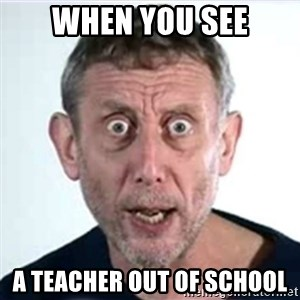 Michael Rosen  - when you see a teacher out of school