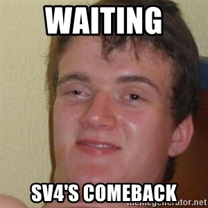 really high guy - Waiting  SV4's comeback