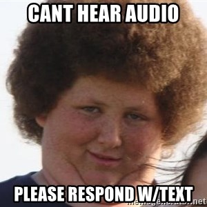 Ladies Please - Cant hear audio Please respond w/text