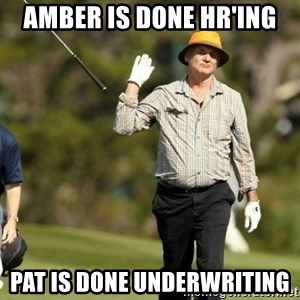 Fuck It Bill Murray - Amber is done HR'ing Pat is done Underwriting