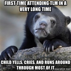 Confession Bear - first time attending tlm in a very long time child yells, cries, and runs around through most of it