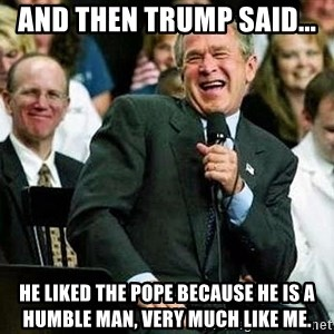 Laughing Bush - and then trump said... He liked the pope because he is a humble man, very much like me.