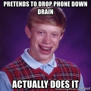 Bad Luck Brian - pretends to drop phone down drain actually does it
