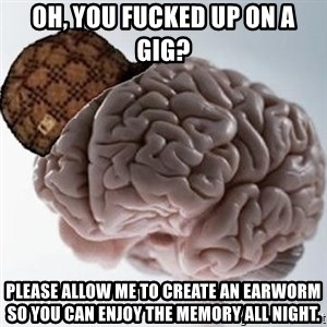 Scumbag Brain - oh, you fucked up on a gig? please allow me to create an earworm so you can enjoy the memory all night.