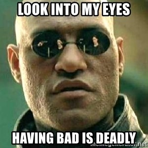 What if I told you / Matrix Morpheus - look into my eyes having bad is deadly