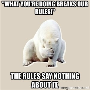 "Bad RPer Polar Bear - ""What you're doing breaks our rules!"" The rules say nothing about it."