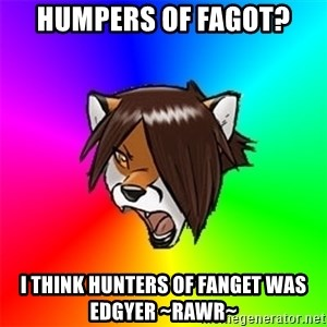 Advice Furry - Humpers of Fagot? I think hunters of Fanget was edgyer ~Rawr~