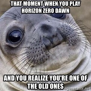 Awkward Moment Seal - That moment when you play Horizon Zero Dawn And you realize you're one of the old ones