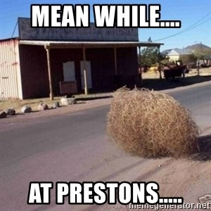 Tumbleweed - mean while.... at prestons.....