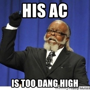 Too high - His AC Is too dang high
