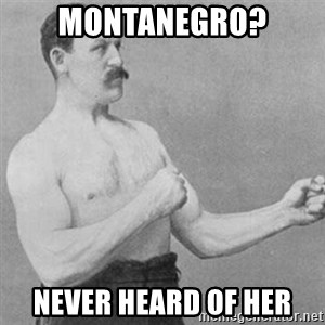 overly manly man - Montanegro? NEver heard of her