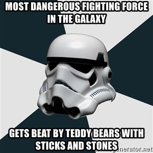 stormtrooper - Most dangerous fighting force in the galaxy Gets beat by teddy bears with sticks and stones
