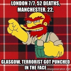 Angry Scotsman - London 7/7, 52 deaths, manchester, 22,  Glasgow, terrorist got punched in the face