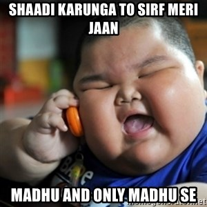 fat chinese kid - SHAADI KARUNGA TO SIRF MERI JAAN Madhu and only madhu se