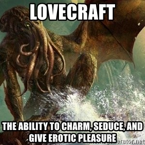 Cthulhu - LOVECRAFT The ability to charm, seduce, and give erotic pleasure
