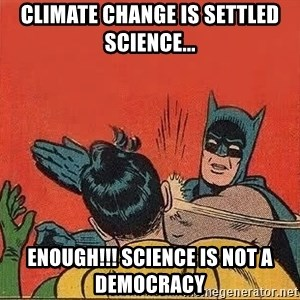 batman slap robin - climate change is settled science... enough!!! science is not a DEMOCRACY